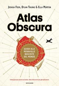 Atlas obscura : guida alle meraviglie nascoste del mondo / Joshua Foer, Dylan Thuras, Ella Morton