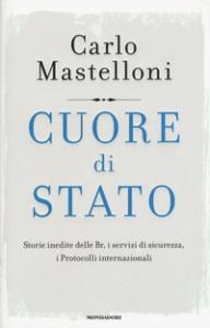 Cuore di Stato : storie inedite delle Br, i servizi di sicurezza, i Protocolli internazionali / Carlo Mastelloni