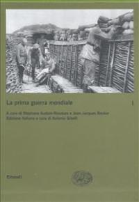 La prima guerra mondiale / a cura di Stéphane Audoin-Rouzeau e Jean-Jacques Becker ; edizione italiana a cura di Antonio Gibelli. 1