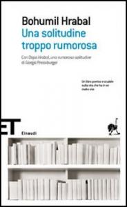 Una solitudine troppo rumorosa / Bohumil Hrabal ; traduzione e cura di Sergio Corduas ; con: Dopo Hrabal, una rumorosa solitudine di Giorgio Pressburger