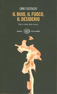 Il buio, il fuoco, il desiderio : ode in morte della musica / Gino Castaldo
