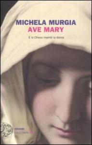 Ave Mary : e la chiesa inventò la donna / Michela Murgia