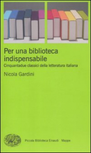 Per una biblioteca indispensabile : cinquantadue classici della letteratura italiana / Nicola Gardini
