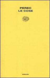 Le cose : una storia degli anni Sessanta / Georges Perec ; traduzione di Leonella Prato Caruso ; prefazione di Andrea Canobbio