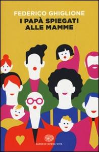 I papà spiegati alle mamme / Federico Ghiglione
