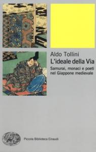 L'ideale della Via : samurai, monaci e poeti nel Giappone medievale / Aldo Tollini