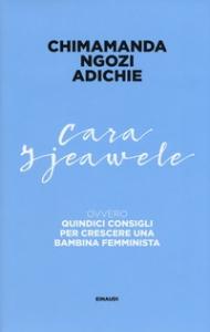 Cara Ijeawele : quindici consigli per crescere una bambina femminista / Chimamanda Ngozi Adichie ; traduzione di Andrea Sirotti