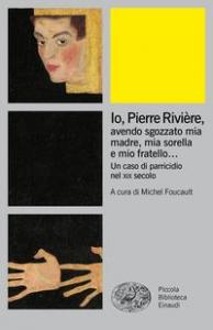 Io, Pierre Riviere, avendo sgozzato mia madre, mia sorella e mio fratello ...