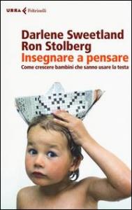 Insegnare a pensare : come crescere bambini che sanno usare la testa / Darlene Sweetland, Ron Stolberg ; traduzione di Paolo Poli