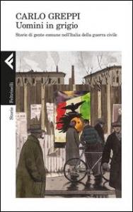 Uomini in grigio : storie di gente comune nell'Italia della guerra civile /