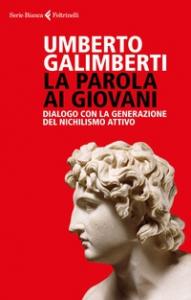La parola ai giovani : dialogo con la generazione del nichilismo attivo / Umberto Galimberti