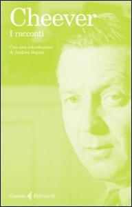I racconti / John Cheever ; con una introduzione di Andrea Bajani ; postfazione di Adelaide Cioni ; traduzioni di Adelaide Cioni ... [et al.]