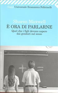 È ora di parlarne : quel che i figli devono sapere dai genitori sul sesso / Sharon Maxwell ; traduzione di Federico Leoni
