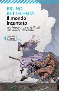 Il mondo incantato : uso, importanza e significati psicoanalitici delle fiabe / Bruno Bettelheim ; tradzione di Andrea D'Anna