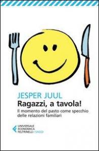 Ragazzi a tavola! : il momento del pasto come specchio delle relazioni familiari / Jesper Juul ; traduzione di Lucia Cornalba