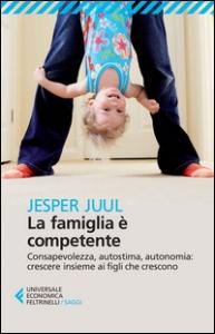 La famiglia è competente : consapevolezza, autostima, autonomia : crescere insieme ai figli che crescono / Jesper Juul ; traduzione di Lucia Cornalba