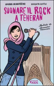 Suonare il rock a Teheran / Vanna Vannuccini, Benedetta Gentile ; illustrato da Alessandro Baronciani