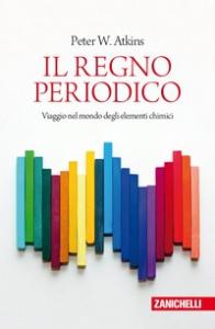 Il regno periodico : viaggio nel mondo degli elementi chimici / Peter Atkins ; chiavi di lettura a cura di Lisa Vozza e Federico Tibone