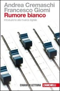 Rumore bianco : introduzione alla musica digitale / Andrea Cremaschi, Francesco Giomi ; chiavi di lettura a cura di Lisa Vozza e Federico Tibone