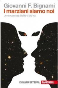 I marziani siamo noi : un filo rosso dal Big Bang alla vita / Giovanni F. Bignami ; chiavi di lettura a cura di Federico Tibone e Lisa Vozza