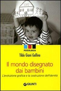 Il mondo disegnato dai bambini : l'evoluzione grafica e la costruzione dell'identità / Tilde Giani Gallino