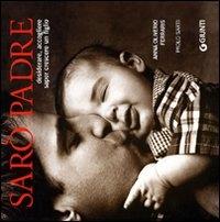 Sarò padre : desiderare, accogliere, saper crescere un figlio / Anna Oliverio Ferraris, Paolo Sarti