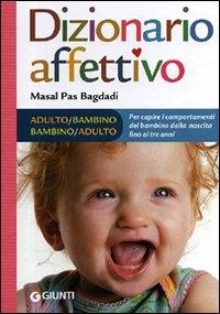 Dizionario affettivo : adulto/bambino bambino/adulto : per capire i comportamenti del bambino dalla nascita fino ai tre anni / Masal Pas Bagdadi