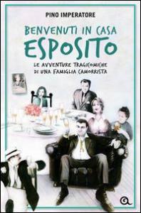Benvenuti in casa Esposito : le avventure tragicomiche di una famiglia camorrista / Pino Imperatore