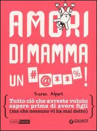 Amori di mamma un #@%! : tutto ciò che avreste voluto sapere prima di avere figli, ma che nessuno vi ha mai detto / Karen Alpert