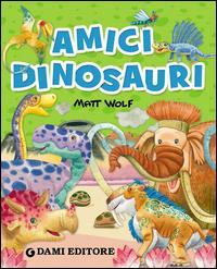 Amici dinosauri / Matt Wolf ; [testi di Francesca Pellegrino]
