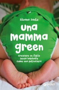 Una mamma green : crescere un figlio senza inquinare come una petroliera / Silvana Santo