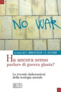 Ha ancora senso parlare di guerra giusta? Le recenti elaborazioni della teologia morale / a cura di Carlo Bresciani, Luciano Eusebi