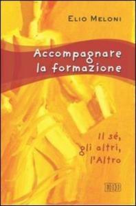 Accompagnare la formazione : il sé, gli altri, l'altro / Elio Meloni
