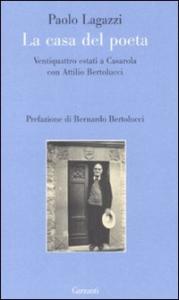 La casa del poeta : ventiquattro estati a Casarola con Attilio Bertolucci / Paolo Lagazzi ; prefazione di Bernardo Bertolucci