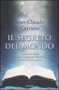 Il segreto del mondo le più belle storie, storielle e leggende filosofiche di tutti i popoli e paesi / Jean-Claude Carrière