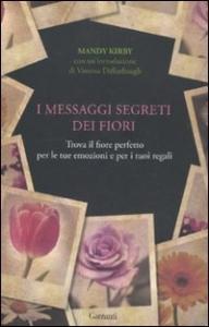 I messaggi segreti dei fiori : trova il fiore perfetto per le tue emozioni e per i tuoi regali / Mandy Kirby ; introduzione di Vanessa Diffenbaugh