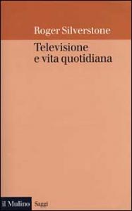 Televisione e vita quotidiana/ Roger Silverstone