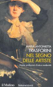 Nel segno delle artiste : donne, professioni d'arte e modernità / Maria Antonietta Trasforini