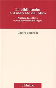Le biblioteche e il mercato del libro : analisi di settore e prospettive di sviluppo / Chiara Bernardi