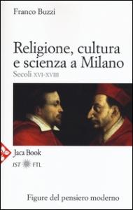 Religione, cultura e scienza a Milano : (secoli 16.-18.) / Franco Buzzi
