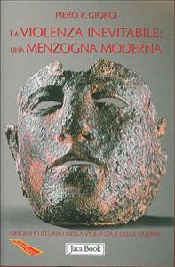 La violenza inevitabile: una menzogna moderna : le origini culturali della violenza e della guerra / Piero P. Giorgi