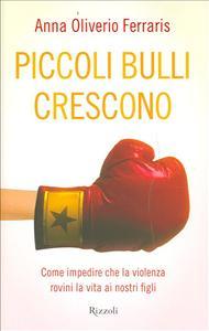 Piccoli bulli crescono : come impedire che la violenza rovini la vita ai nostri figli / Anna Oliverio Ferraris