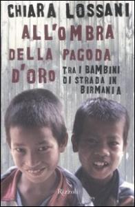 All'ombra della pagoda d'oro : tra i bambini di strada in Birmania / Chiara Lossani