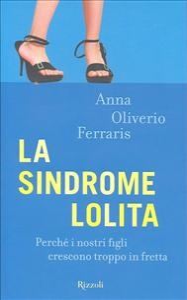 La sindrome Lolita : perchè i nostri figli crescono troppo in fretta / Anna Oliverio Ferraris