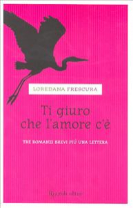 Ti giuro che l'amore c'è : tre romanzi brevi più una lettera / Loredana Frescura