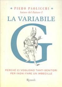 La variabile G : perchè ci vogliono tanti genitori per (non) fare un imbecille / Piero Paolicchi