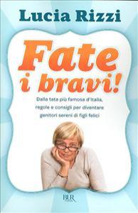 Fate i bravi! : dalla tata più famosa d'Italia, regole e consigli per diventare genitori sereni di figli felici / Lucia Rizzi