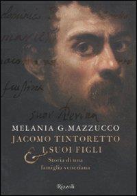 Jacomo Tintoretto & i suoi figli : storia di una famiglia veneziana / Melania G. Mazzucco