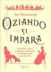 Oziando si impara : educare i figli a essere autonomi e conquistare la serenità / Tom Hodgkinson ; traduzione di Carlo Capararo
