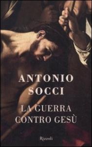 La guerra contro Gesù / Antonio Socci